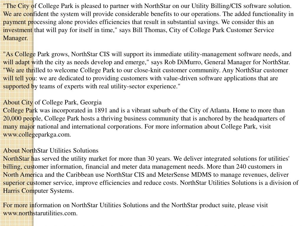 """""""The City of College Park is pleased to partner with NorthStar on our Utility Billing/CIS software solution. We are confident the system will provide considerable benefits to our operations. The added functionality in payment processing alone provides efficiencies that result in substantial savings. We consider this an investment that will pay for itself in time,"""" says Bill Thomas, City of College Park Customer Service Manager."""