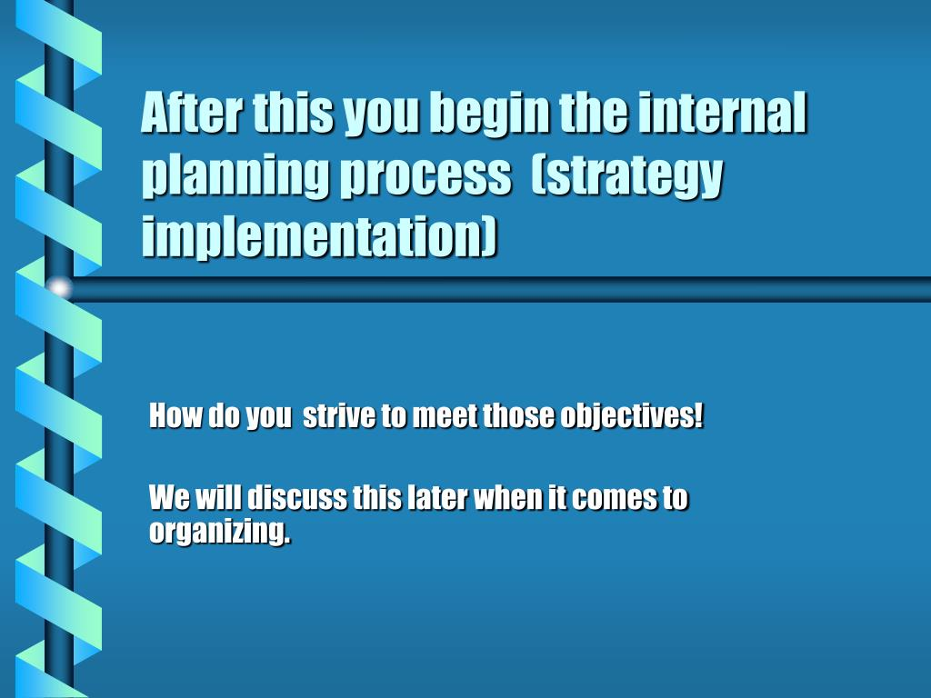 After this you begin the internal planning process  (strategy implementation)