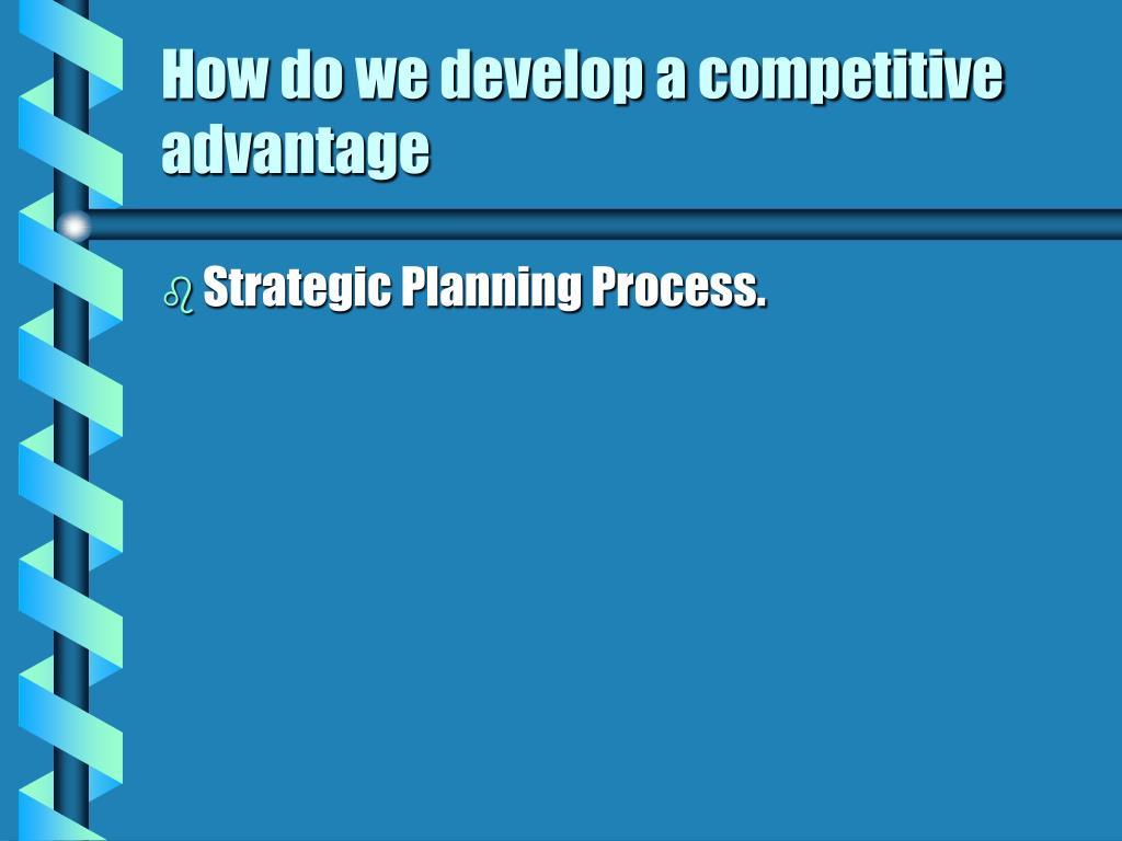 How do we develop a competitive advantage