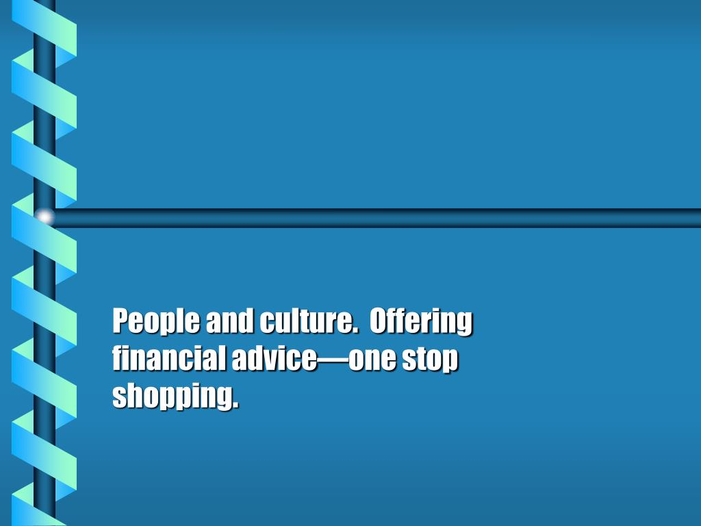 People and culture.  Offering financial advice—one stop shopping.