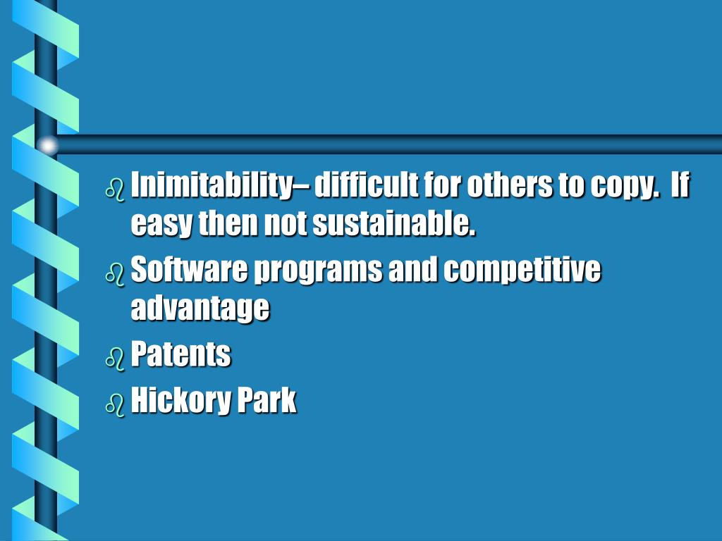 Inimitability– difficult for others to copy.  If easy then not sustainable.
