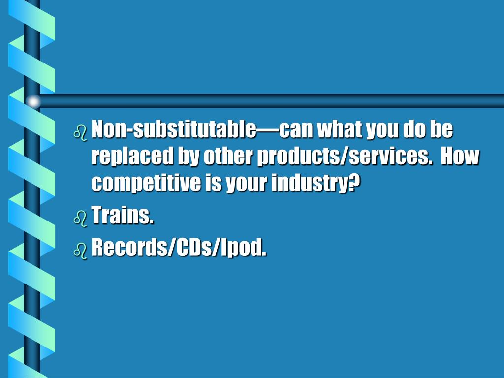 Non-substitutable—can what you do be replaced by other products/services.  How competitive is your industry?