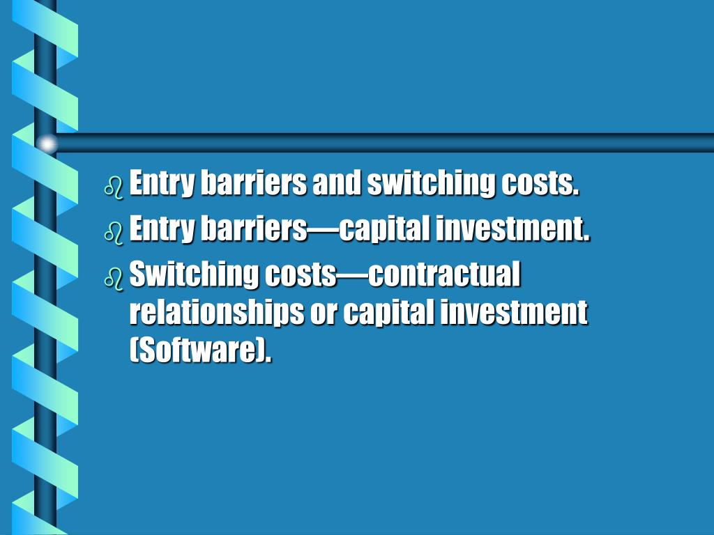 Entry barriers and switching costs.