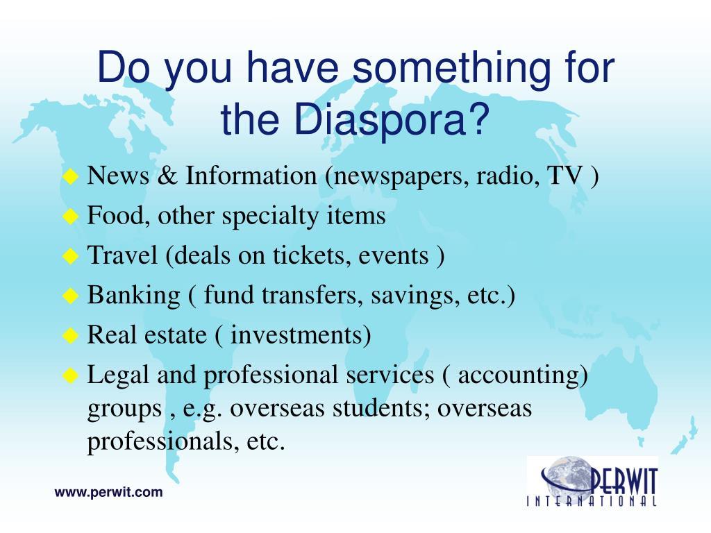 Do you have something for the Diaspora?