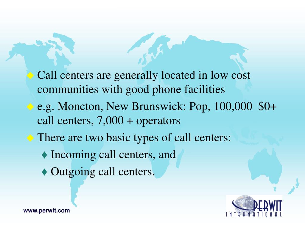 Call centers are generally located in low cost communities with good phone facilities