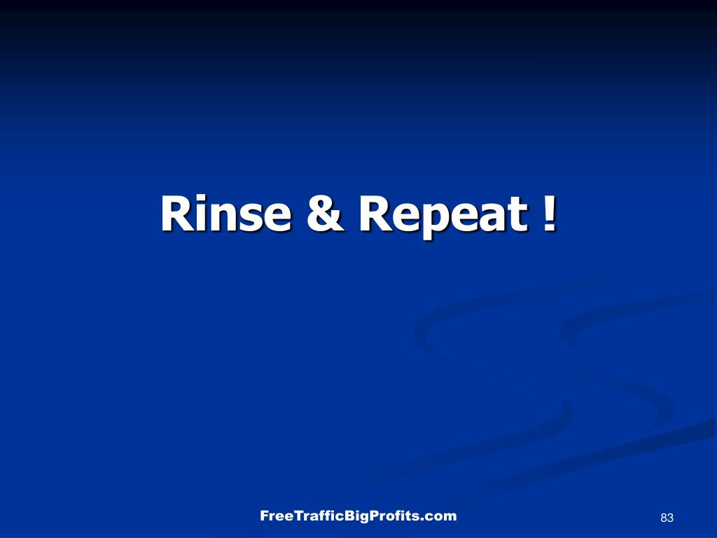 Rinse & Repeat !