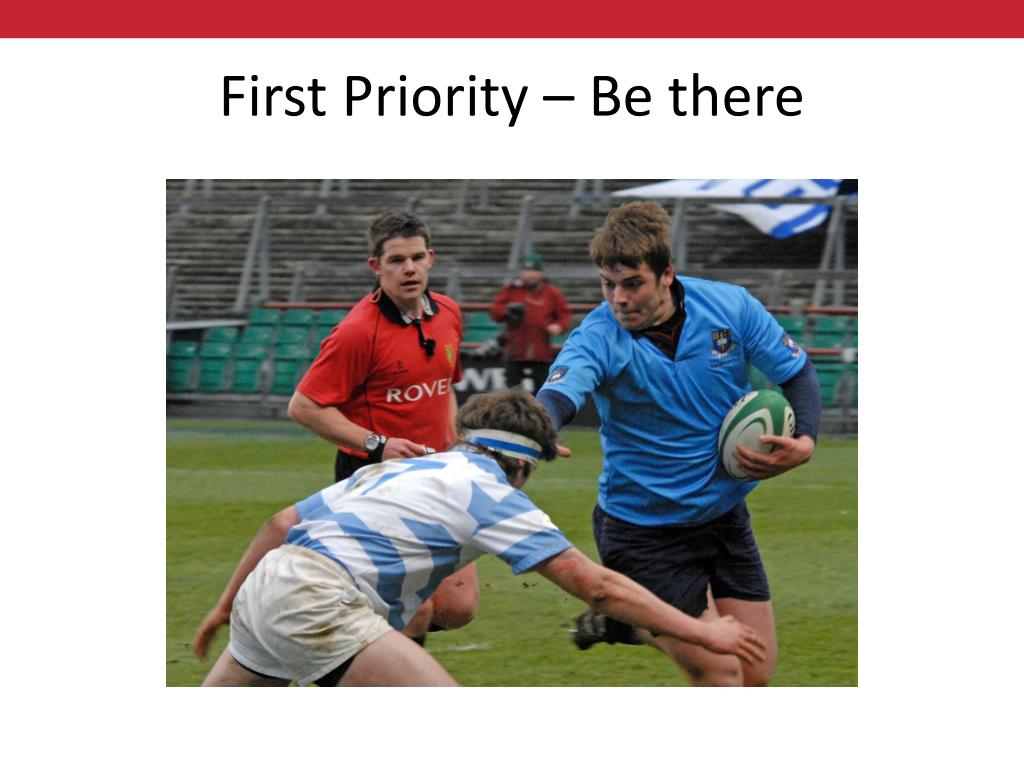 First Priority – Be there