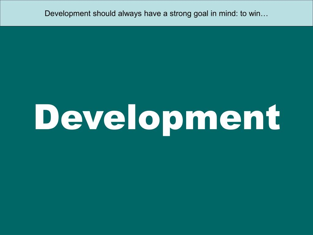 Development should always have a strong goal in mind: to win…