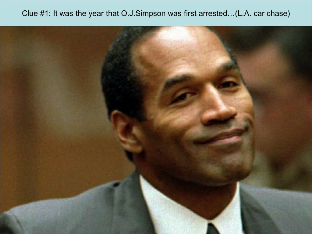 Clue #1: It was the year that O.J.Simpson was first arrested…(L.A. car chase)