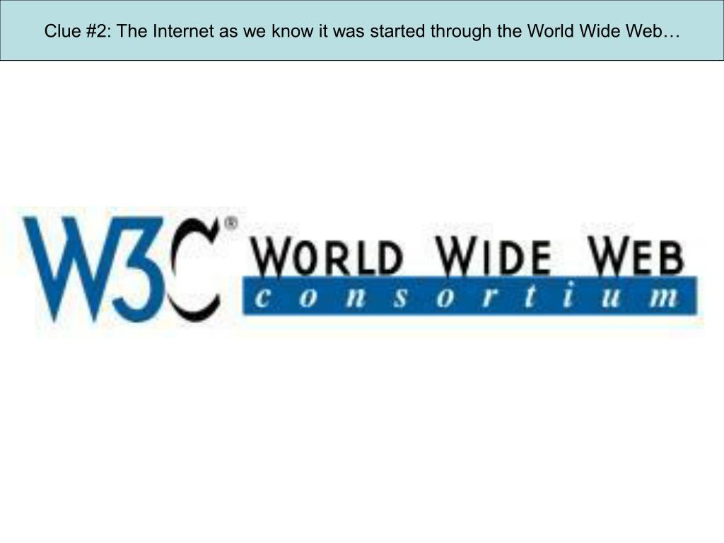 Clue #2: The Internet as we know it was started through the World Wide Web…