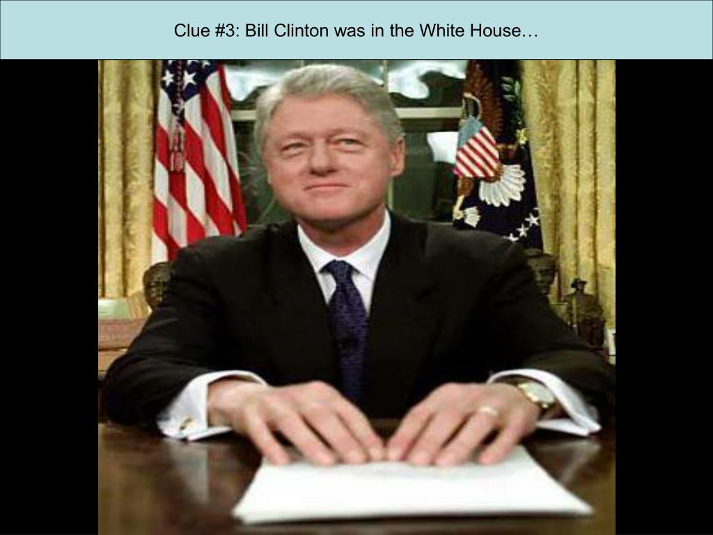Clue #3: Bill Clinton was in the White House…