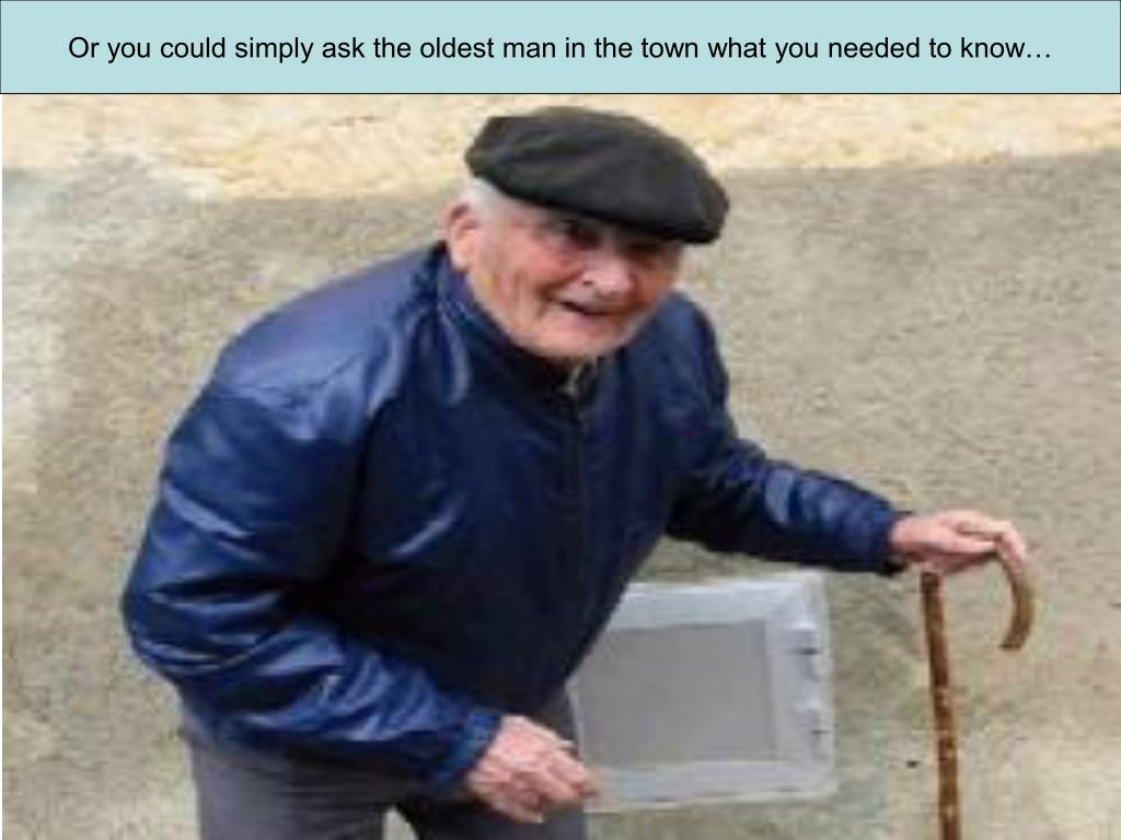 Or you could simply ask the oldest man in the town what you needed to know…
