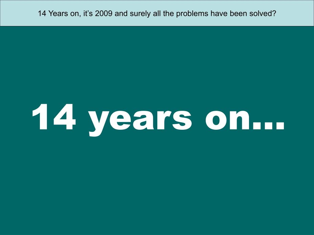 14 Years on, it's 2009 and surely all the problems have been solved?