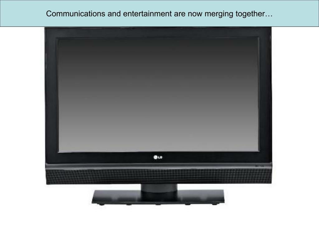 Communications and entertainment are now merging together…