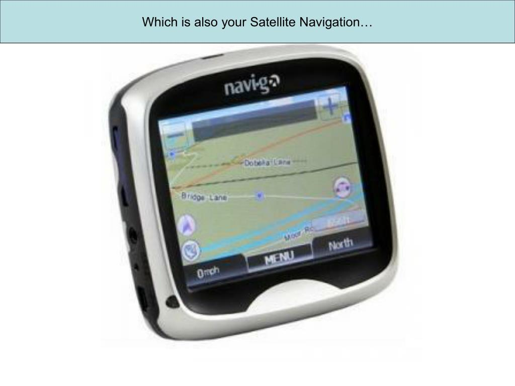 Which is also your Satellite Navigation…