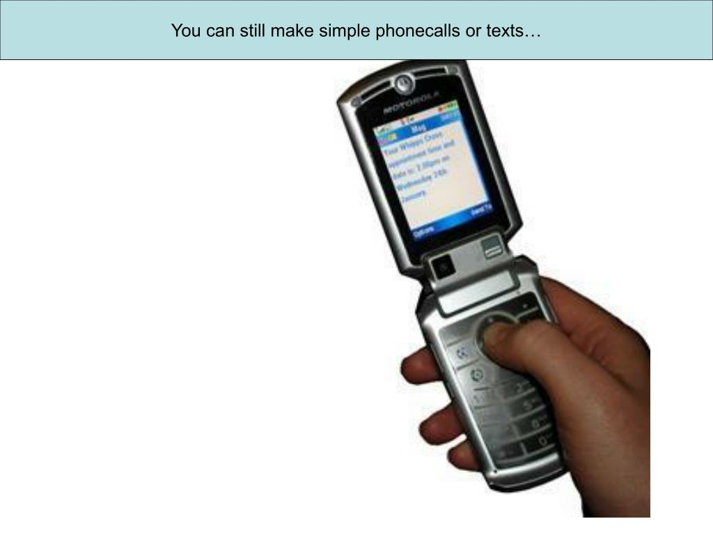 You can still make simple phonecalls or texts…