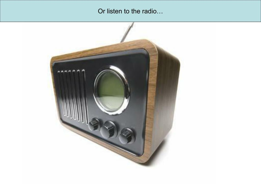 Or listen to the radio…