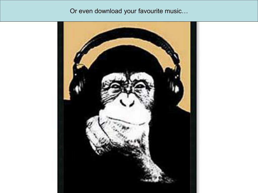 Or even download your favourite music…
