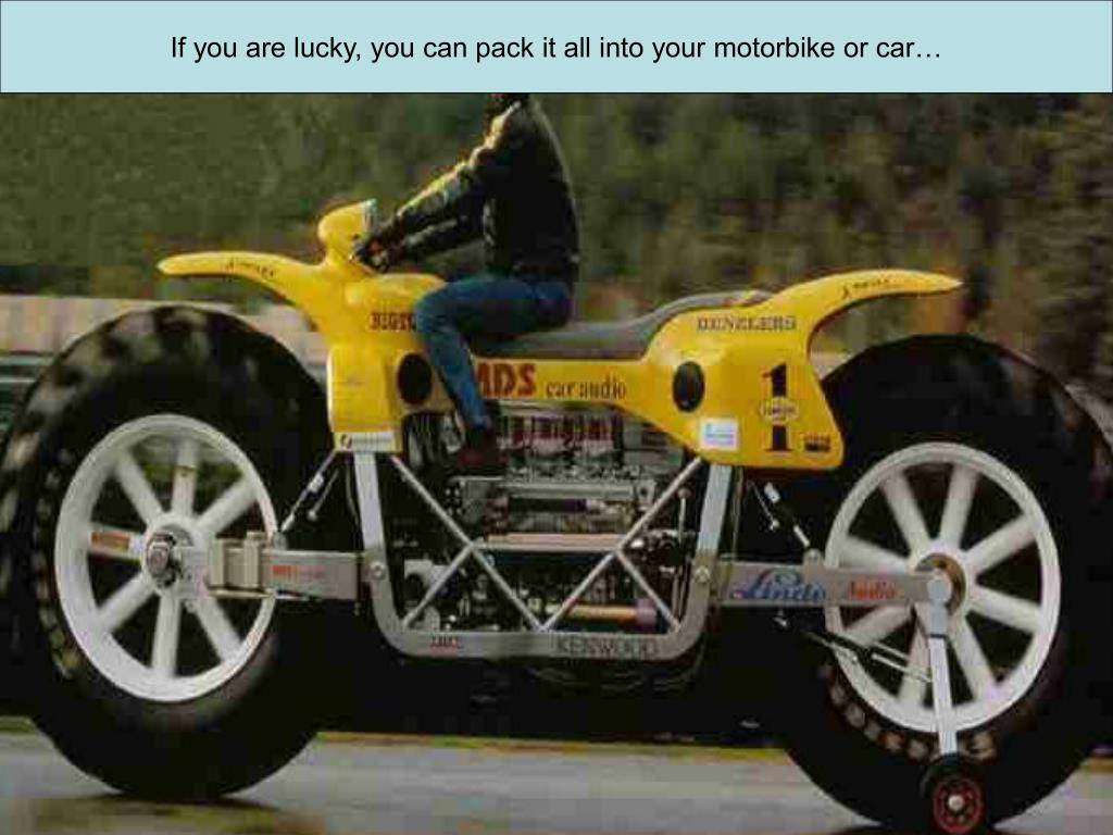 If you are lucky, you can pack it all into your motorbike or car…