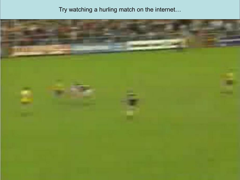 Try watching a hurling match on the internet…