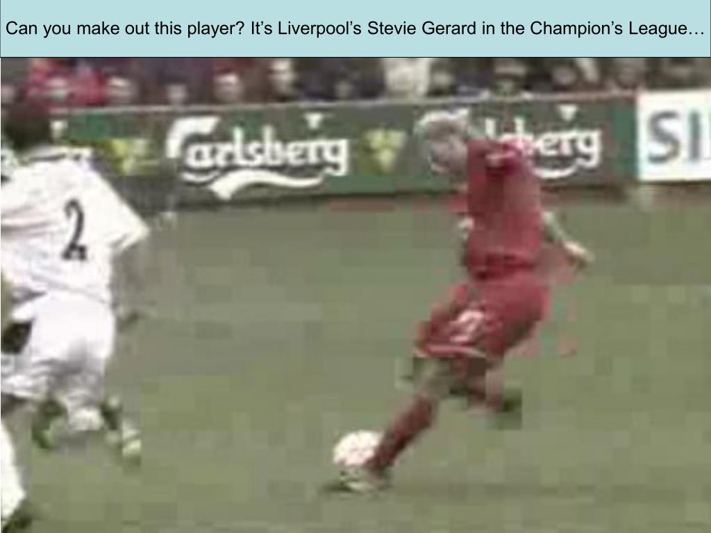 Can you make out this player? It's Liverpool's Stevie Gerard in the Champion's League…