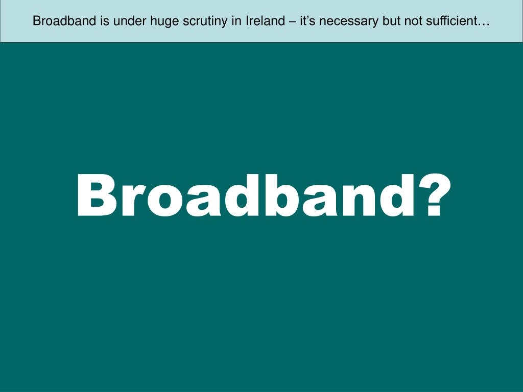 Broadband is under huge scrutiny in Ireland – it's necessary but not sufficient…