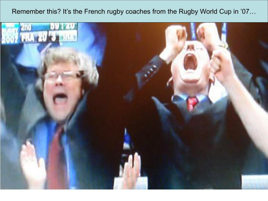 Remember this? It's the French rugby coaches from the Rugby World Cup in '07…