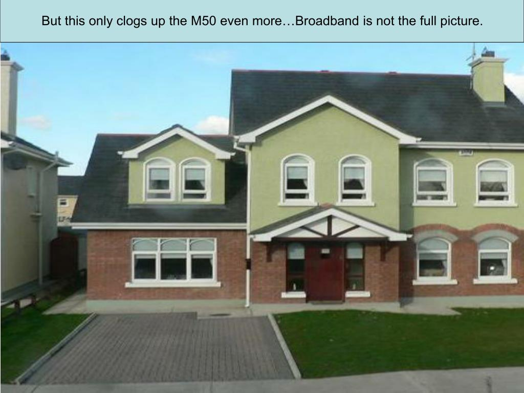 But this only clogs up the M50 even more…Broadband is not the full picture.