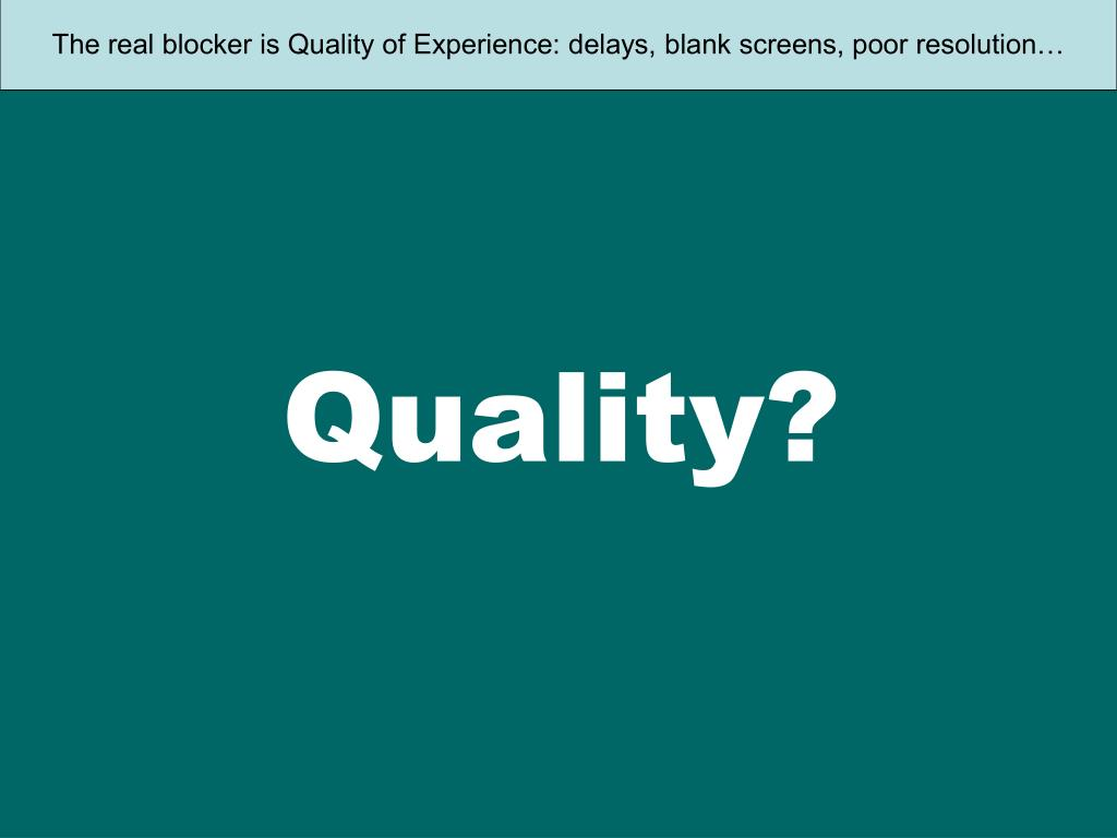 The real blocker is Quality of Experience: delays, blank screens, poor resolution…