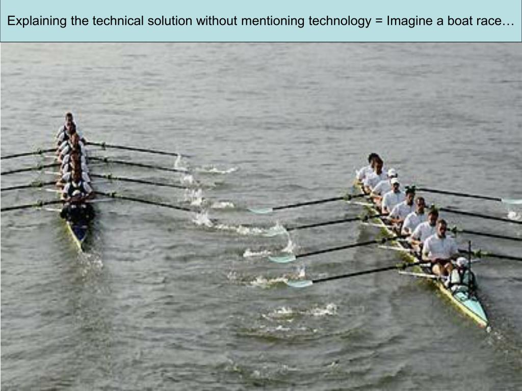 Explaining the technical solution without mentioning technology = Imagine a boat race…