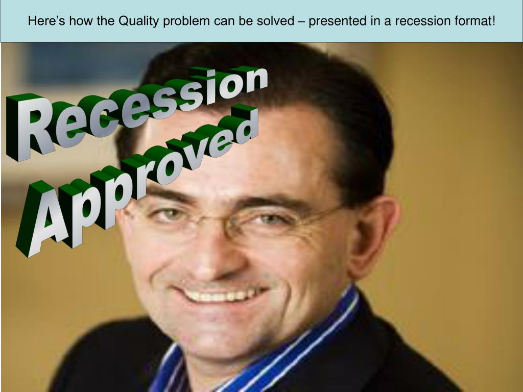 Here's how the Quality problem can be solved – presented in a recession format!