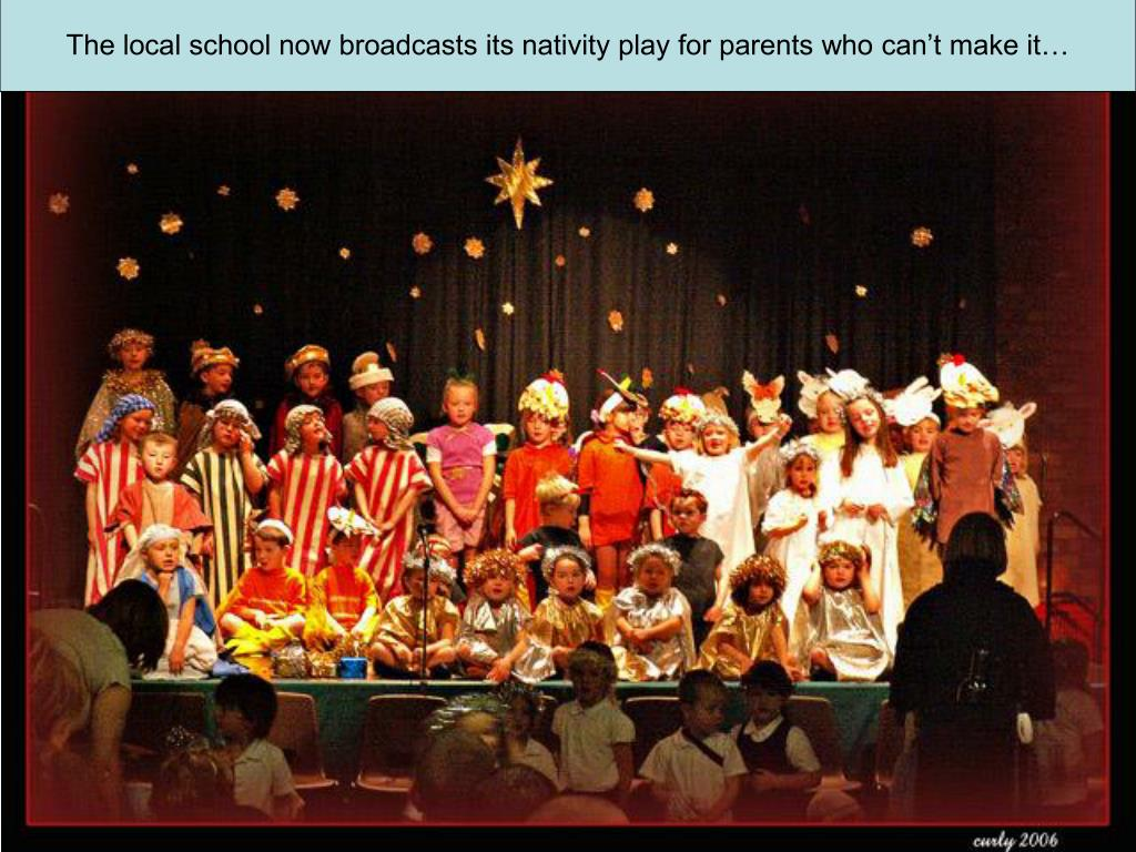The local school now broadcasts its nativity play for parents who can't make it…