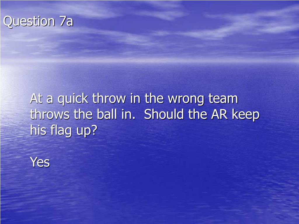 At a quick throw in the wrong team throws the ball in.  Should the AR keep his flag up?