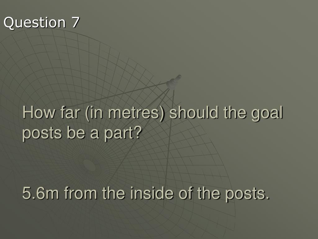 How far (in metres) should the goal posts be a part?
