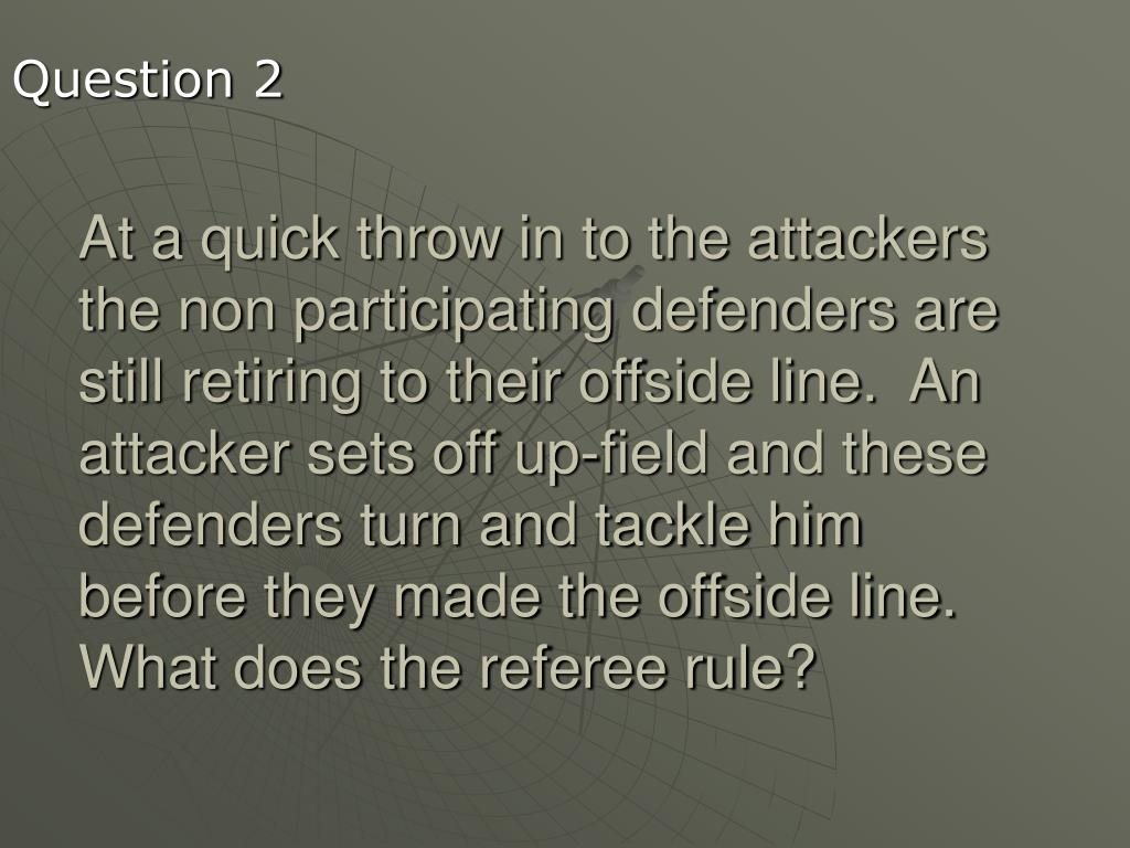 At a quick throw in to the attackers the non participating defenders are still retiring to their offside line.  An attacker sets off up-field and these defenders turn and tackle him before they made the offside line. What does the referee rule?