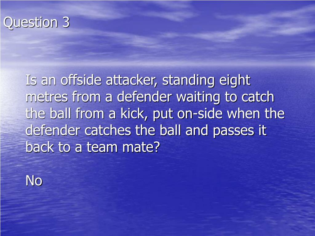 Is an offside attacker, standing eight metres from a defender waiting to catch the ball from a kick, put on-side when the defender catches the ball and passes it back to a team mate?