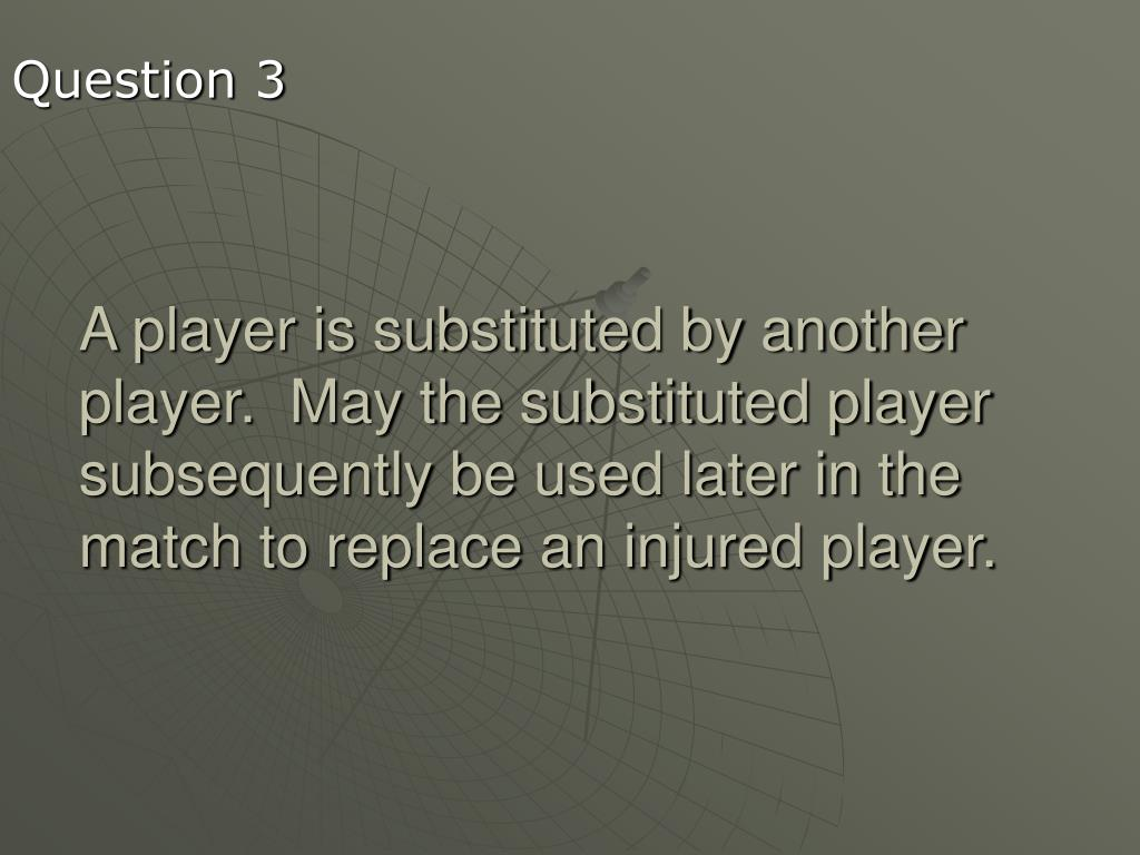 A player is substituted by another player.  May the substituted player subsequently be used later in the match to replace an injured player.