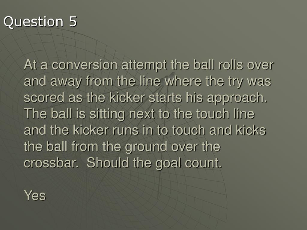 At a conversion attempt the ball rolls over and away from the line where the try was scored as the kicker starts his approach.