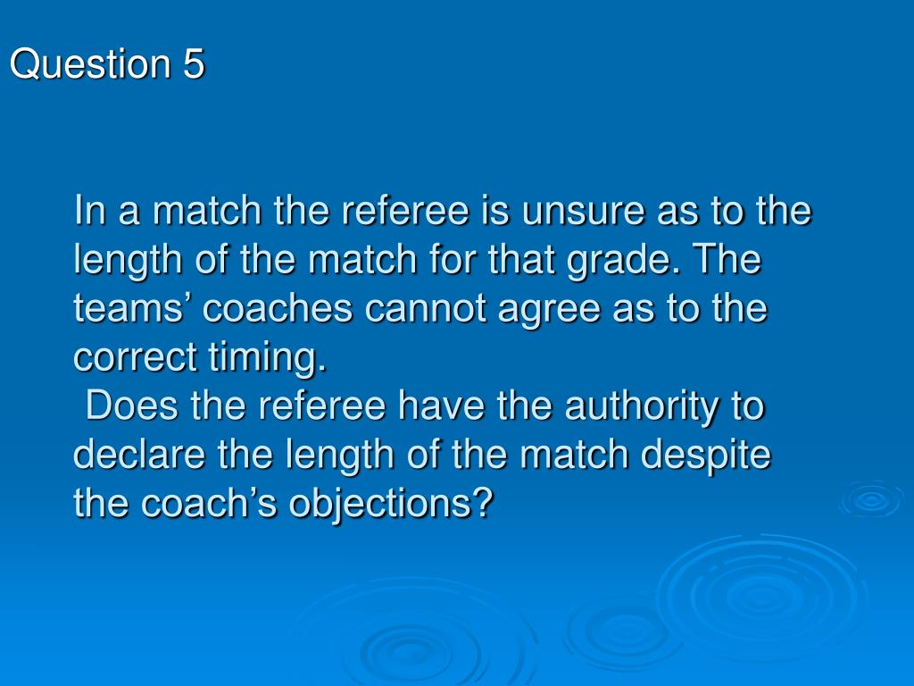 In a match the referee is unsure as to the length of the match for that grade. The teams' coaches cannot agree as to the correct timing.