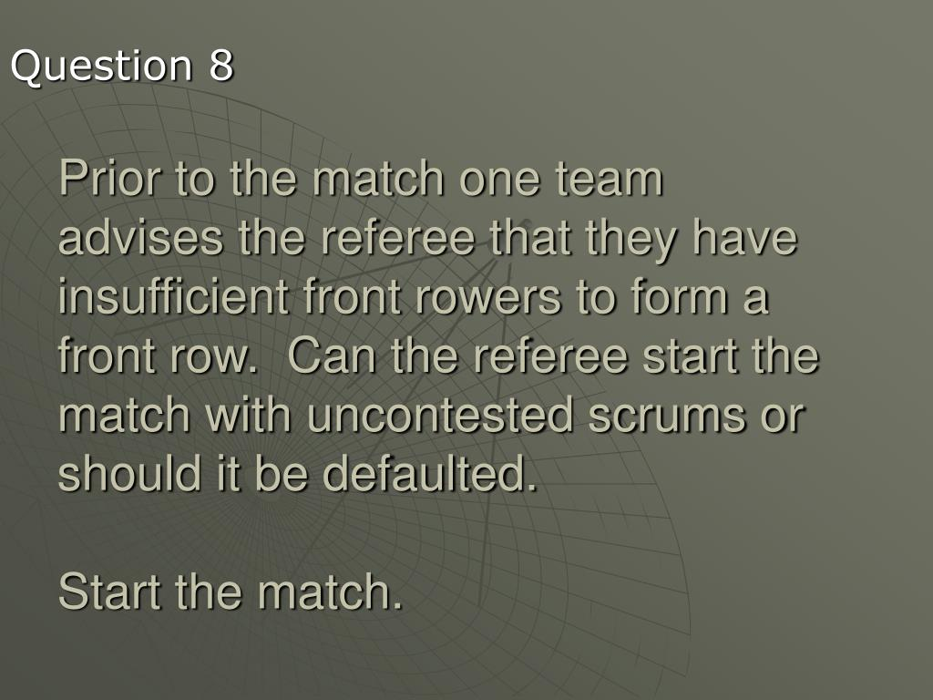 Prior to the match one team advises the referee that they have insufficient front rowers to form a front row.  Can the referee start the match with uncontested scrums or should it be defaulted.