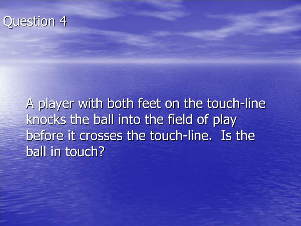 A player with both feet on the touch-line knocks the ball into the field of play before it crosses the touch-line.  Is the ball in touch?
