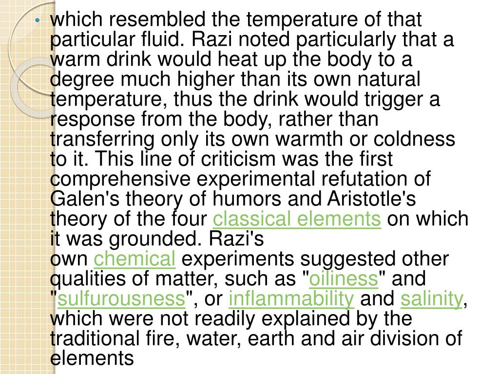 which resembled the temperature of that particular fluid. Razi noted particularly that a warm drink would heat up the body to a degree much higher than its own natural temperature, thus the drink would trigger a response from the body, rather than transferring only its own warmth or coldness to it. This line of criticism was the first comprehensive experimental refutation of Galen's theory of
