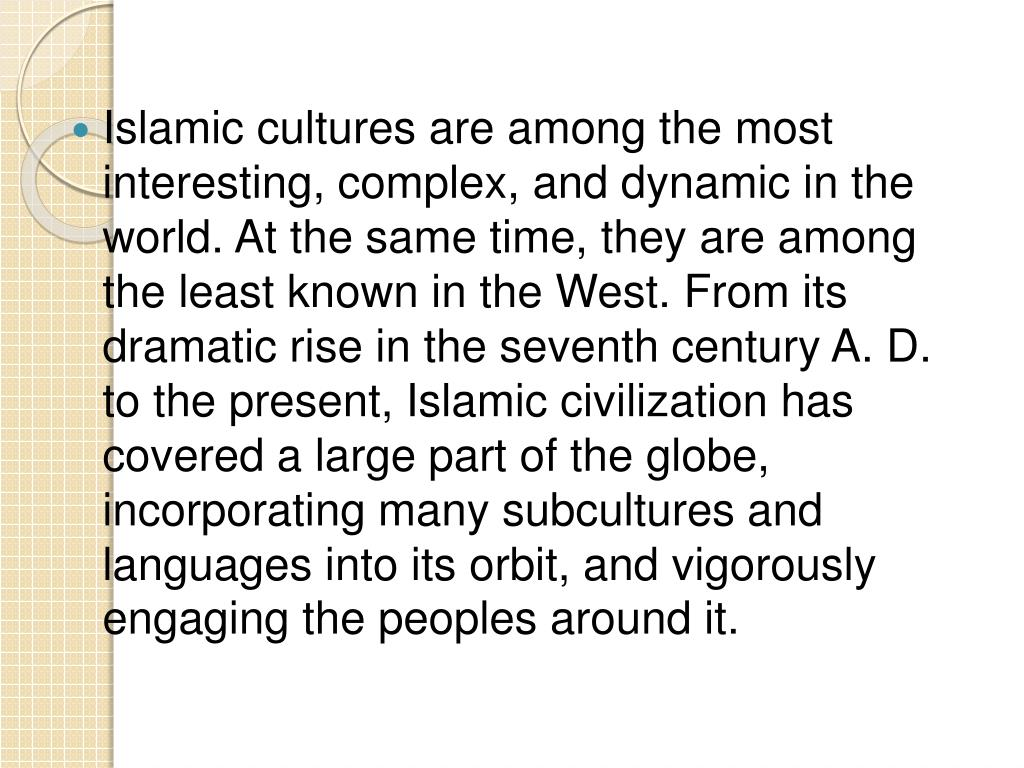 Islamic cultures are among the most interesting, complex, and dynamic in the world. At the same time, they are among the least known in the West. From its dramatic rise in the seventh century A. D. to the present, Islamic civilization has covered a large part of the globe, incorporating many subcultures and languages into its orbit, and vigorously engaging the peoples around it.