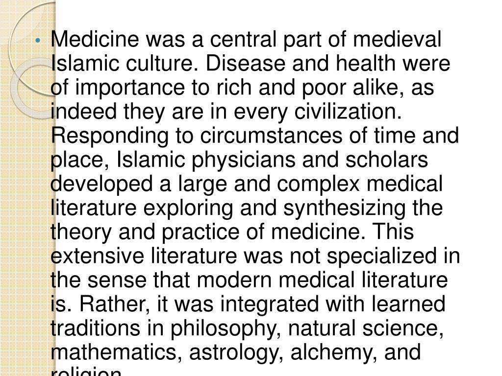 Medicine was a central part of medieval Islamic culture. Disease and health were of importance to rich and poor alike, as indeed they are in every civilization. Responding to circumstances of time and place, Islamic physicians and scholars developed a large and complex medical literature exploring and synthesizing the theory and practice of medicine. This extensive literature was not specialized in the sense that modern medical literature is. Rather, it was integrated with learned traditions in philosophy, natural science, mathematics, astrology, alchemy, and religion.