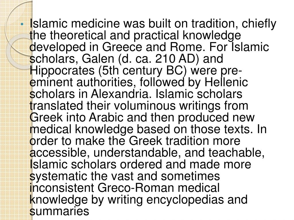 Islamic medicine was built on tradition, chiefly the theoretical and practical knowledge developed in Greece and Rome. For Islamic scholars,Galen(d.ca.210 AD) and Hippocrates(5th century BC) were pre-eminent authorities, followed by Hellenic scholars in Alexandria. Islamic scholars translated their voluminous writings from Greek into Arabic and then produced new medical knowledge based on those texts. In order to make the Greek tradition more accessible, understandable, and teachable, Islamic scholars ordered and made more systematic the vast and sometimes inconsistent Greco-Roman medical knowledge by writing encyclopedias and summaries