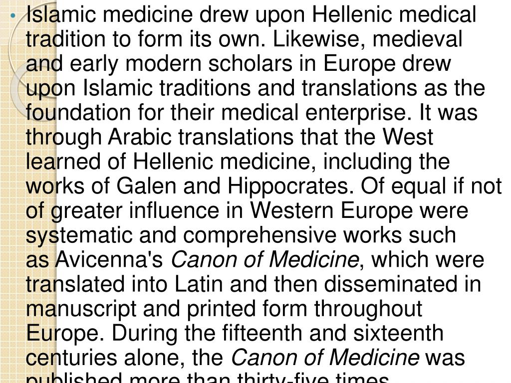Islamic medicine drew upon Hellenic medical tradition to form its own. Likewise, medieval and early modern scholars in Europe drew upon Islamic traditions and translations as the foundation for their medical enterprise. It was through Arabic translations that the West learned of Hellenic medicine, including the works of Galen and Hippocrates. Of equal if not of greater influence in Western Europe were systematic and comprehensive works such as Avicenna's