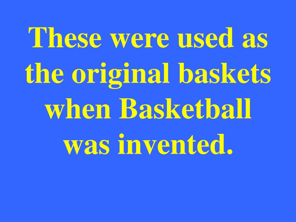 These were used as the original baskets when Basketball was invented.