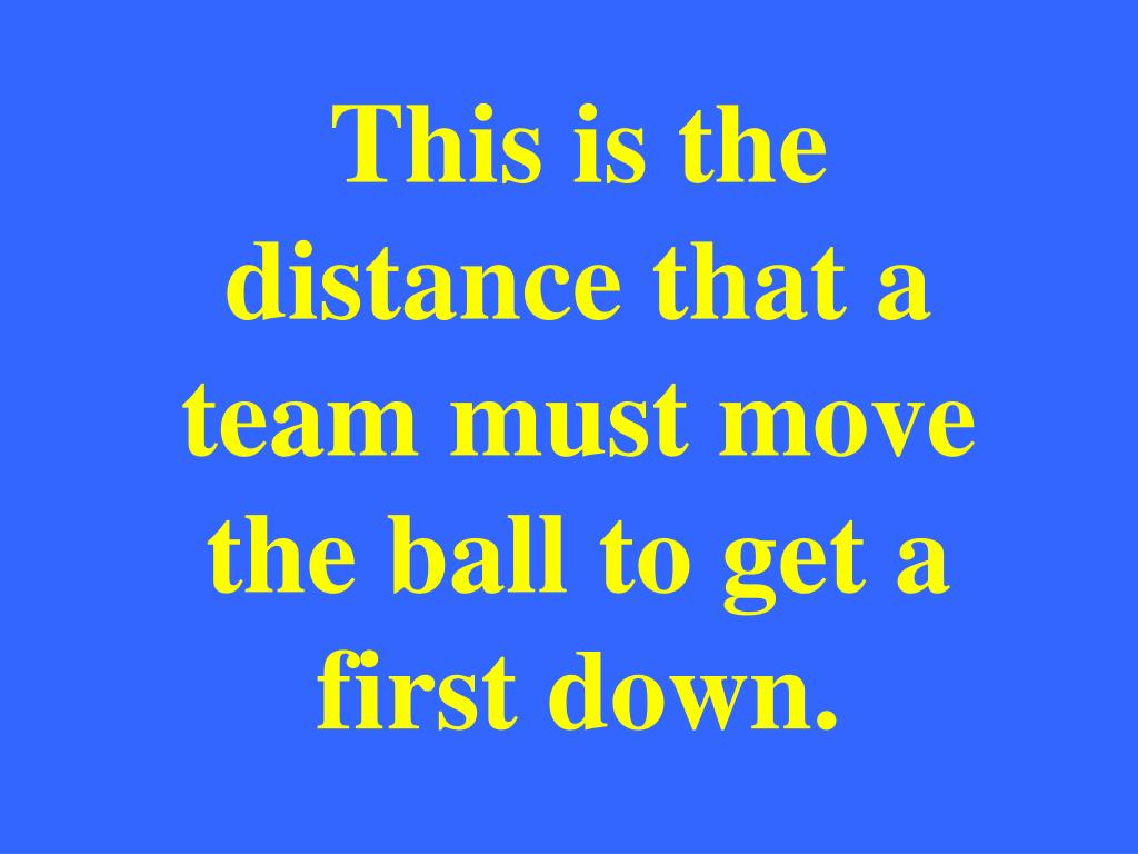 This is the distance that a team must move the ball to get a first down.