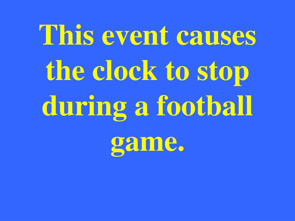 This event causes the clock to stop during a football game.