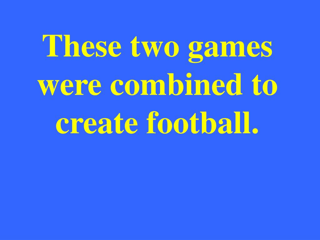 These two games were combined to create football.